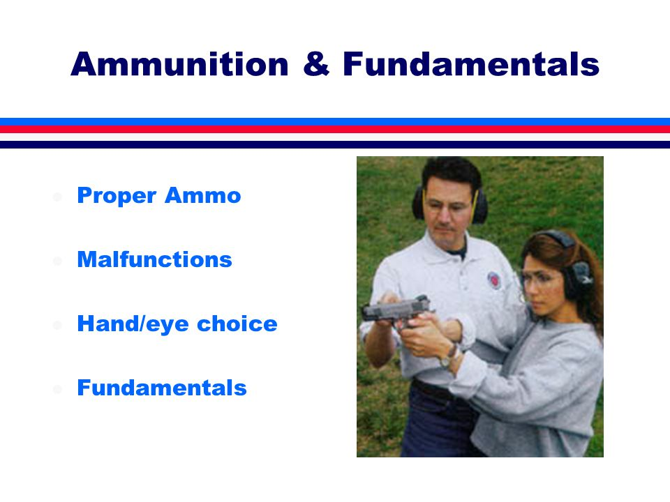 Ammunition & Fundamentals l Proper Ammo l Malfunctions l Hand/eye choice l Fundamentals
