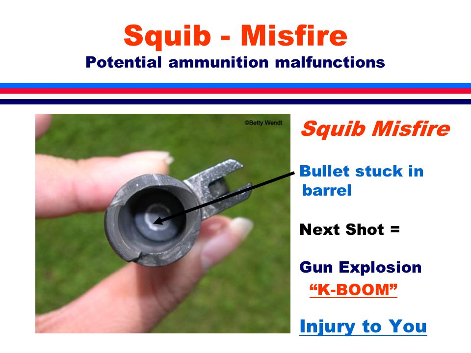 Squib - Misfire Potential ammunition malfunctions Squib Misfire Bullet stuck in barrel Next Shot = Gun Explosion K-BOOM Injury to You