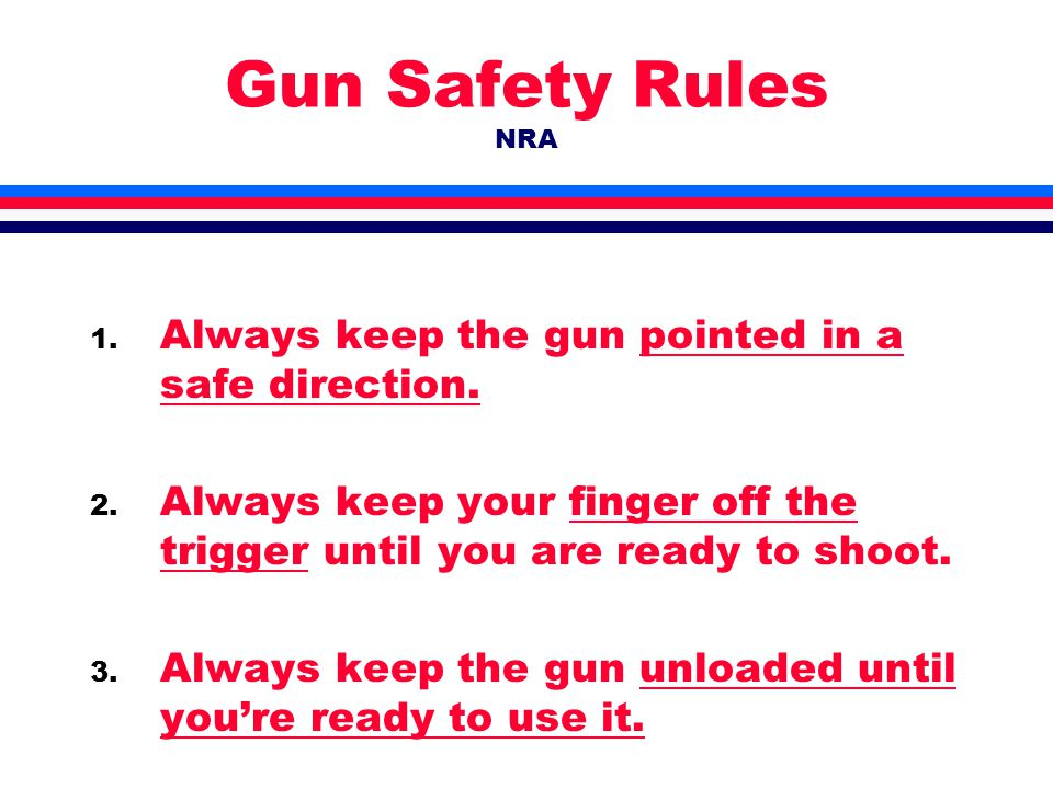 Gun Safety Rules NRA 1. Always keep the gun pointed in a safe direction.