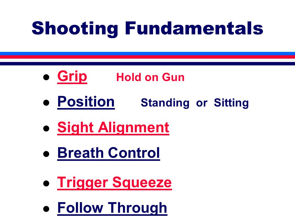 Shooting Fundamentals l Grip Hold on Gun l Position Standing or Sitting l Sight Alignment l Breath Control l Trigger Squeeze l Follow Through
