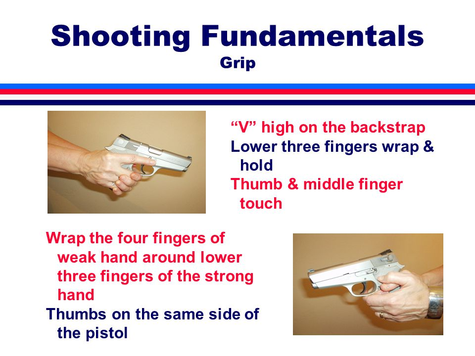 Shooting Fundamentals Grip V high on the backstrap Lower three fingers wrap & hold Thumb & middle finger touch Wrap the four fingers of weak hand around lower three fingers of the strong hand Thumbs on the same side of the pistol