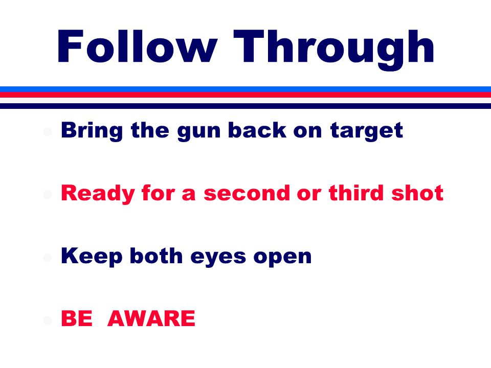Follow Through l Bring the gun back on target l Ready for a second or third shot l Keep both eyes open l BE AWARE