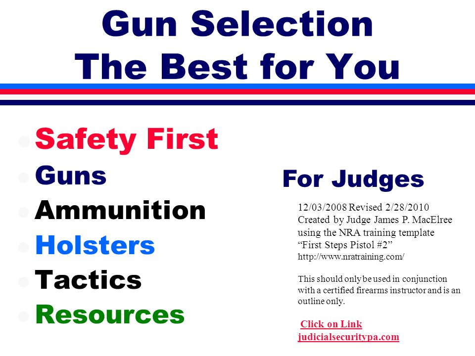 Gun Selection The Best for You l Safety First l Guns l Ammunition l Holsters l Tactics l Resources 12/03/2008 Revised 2/28/2010 Created by Judge James P.