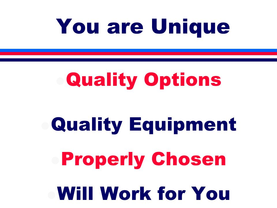 You are Unique l Quality Options l Quality Equipment l Properly Chosen l Will Work for You