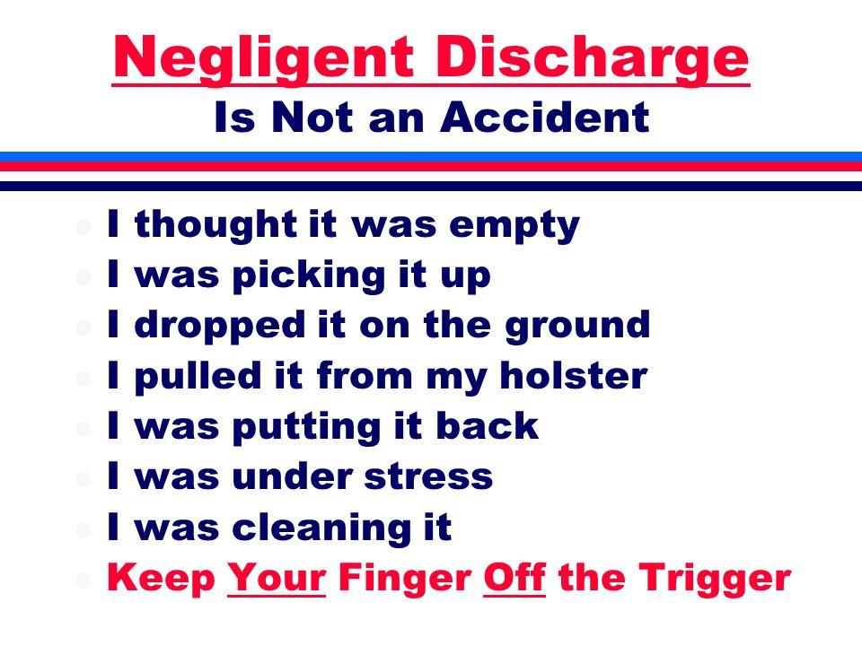 Negligent Discharge Is Not an Accident l I thought it was empty l I was picking it up l I dropped it on the ground l I pulled it from my holster l I was putting it back l I was under stress l I was cleaning it l Keep Your Finger Off the Trigger