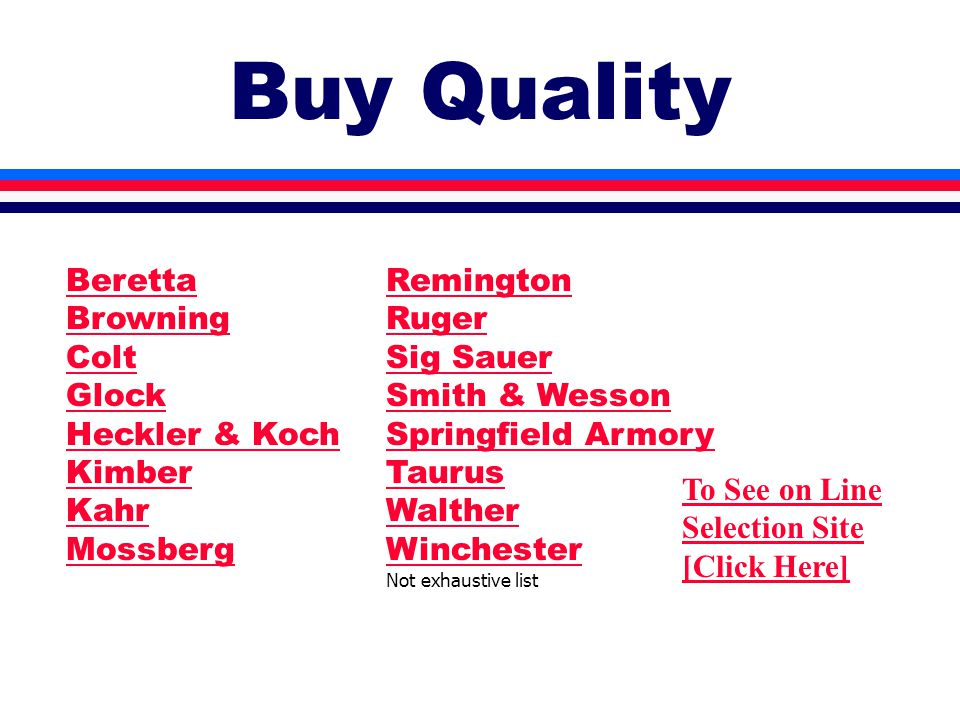 Buy Quality To See on Line Selection Site [Click Here] Remington Ruger Sig Sauer Smith & Wesson Springfield Armory Taurus Walther Winchester Not exhaustive list Beretta Browning Colt Glock Heckler & Koch Kimber Kahr Mossberg
