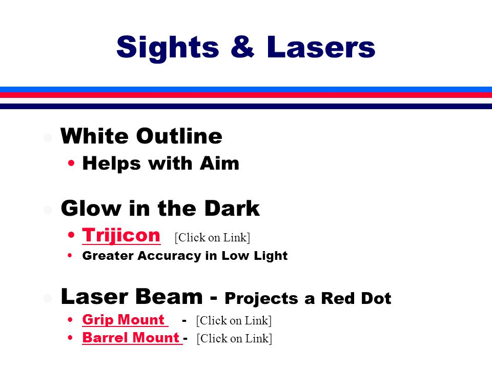 Sights & Lasers l White Outline Helps with Aim l Glow in the Dark Trijicon [Click on Link]Trijicon Greater Accuracy in Low Light l Laser Beam - Projects a Red Dot Grip Mount - [Click on Link]Grip Mount Barrel Mount - [Click on Link]Barrel Mount