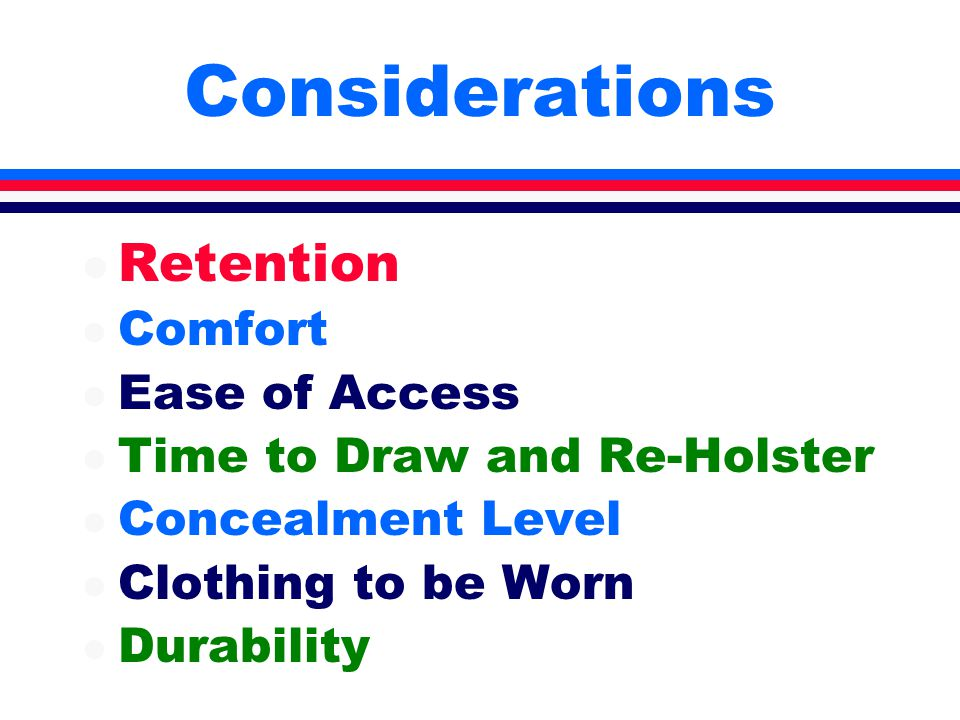 Considerations l Retention l Comfort l Ease of Access l Time to Draw and Re-Holster l Concealment Level l Clothing to be Worn l Durability
