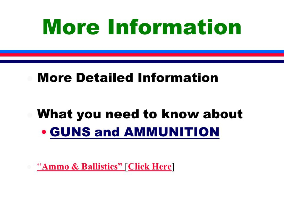 More Information l More Detailed Information l What you need to know about GUNS and AMMUNITION l Ammo & Ballistics [Click Here] Ammo & Ballistics Click Here