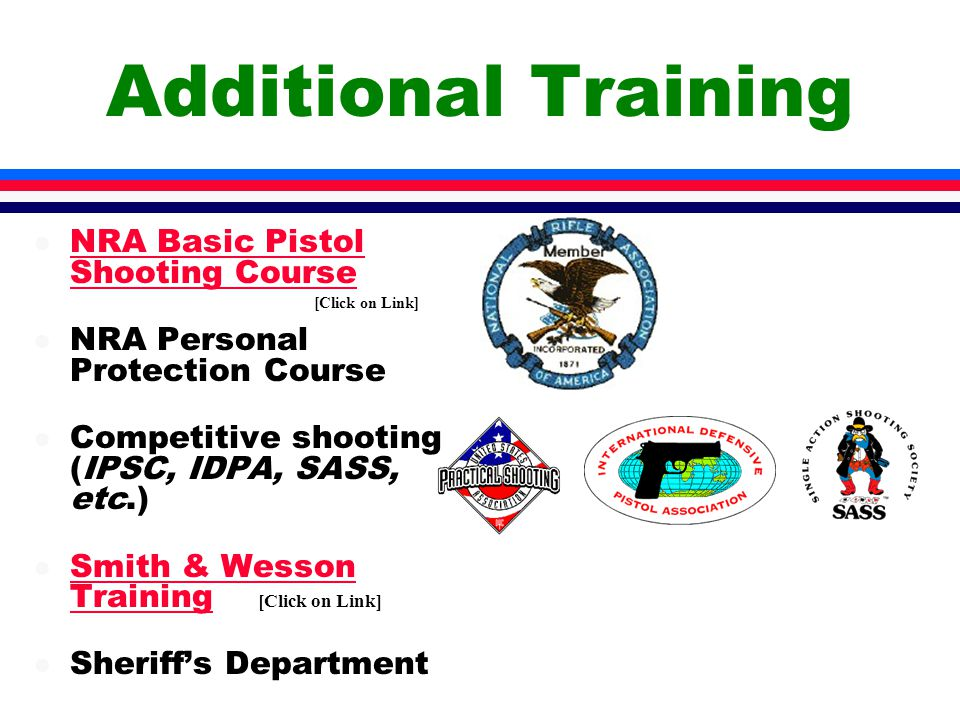 Additional Training l NRA Basic Pistol Shooting Course NRA Basic Pistol Shooting Course l NRA Personal Protection Course l Competitive shooting (IPSC, IDPA, SASS, etc.) l Smith & Wesson Training Smith & Wesson Training l Sheriff's Department [Click on Link]
