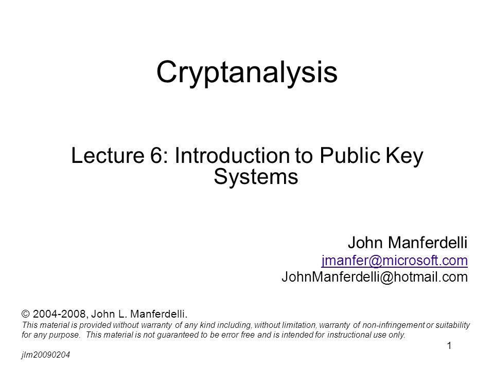 1 Cryptanalysis Lecture 6: Introduction to Public Key Systems John Manferdelli jmanfer@microsoft.com JohnManferdelli@hotmail.com © 2004-2008, John L.