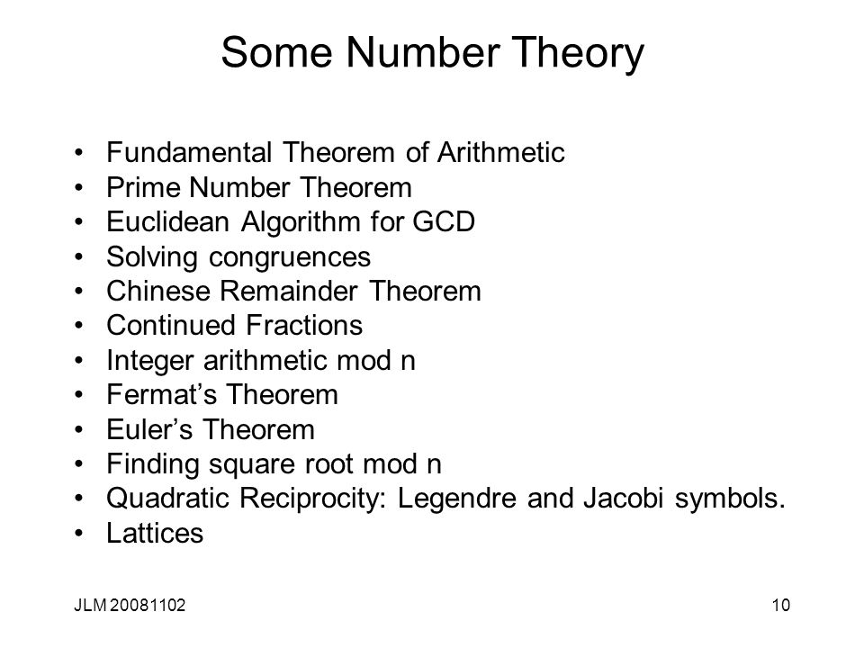 10 Some Number Theory Fundamental Theorem of Arithmetic Prime Number Theorem Euclidean Algorithm for GCD Solving congruences Chinese Remainder Theorem Continued Fractions Integer arithmetic mod n Fermat's Theorem Euler's Theorem Finding square root mod n Quadratic Reciprocity: Legendre and Jacobi symbols.