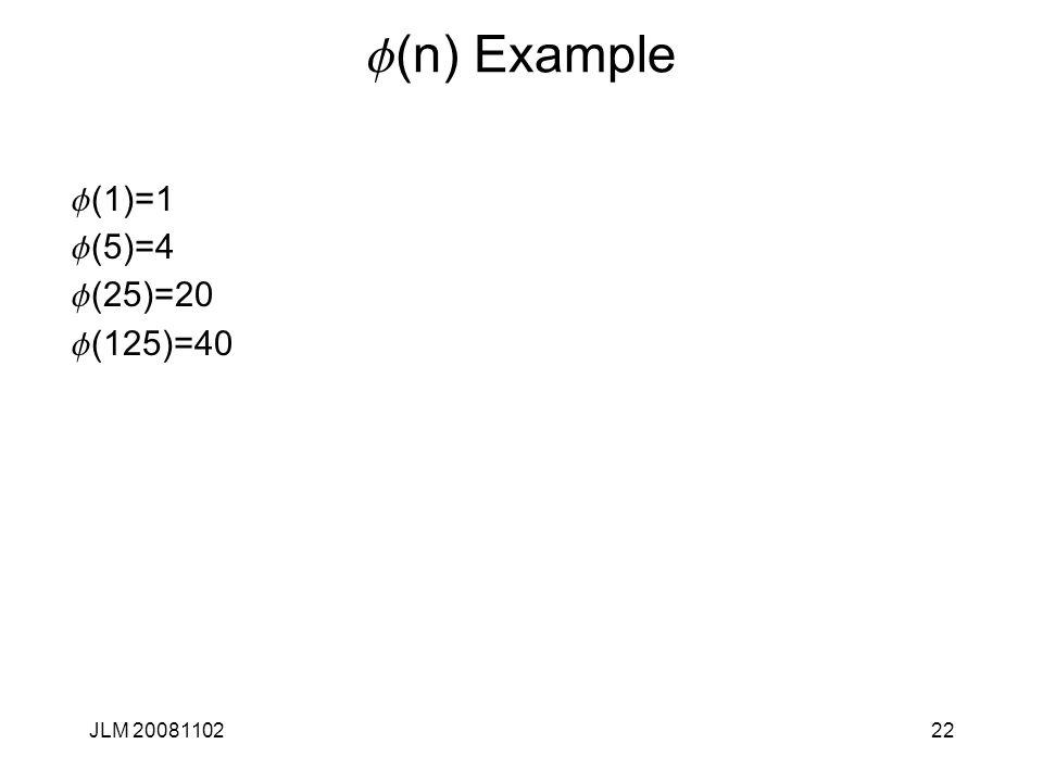 f (n) Example f (1)=1 f (5)=4 f (25)=20 f (125)=40 JLM 2008110222