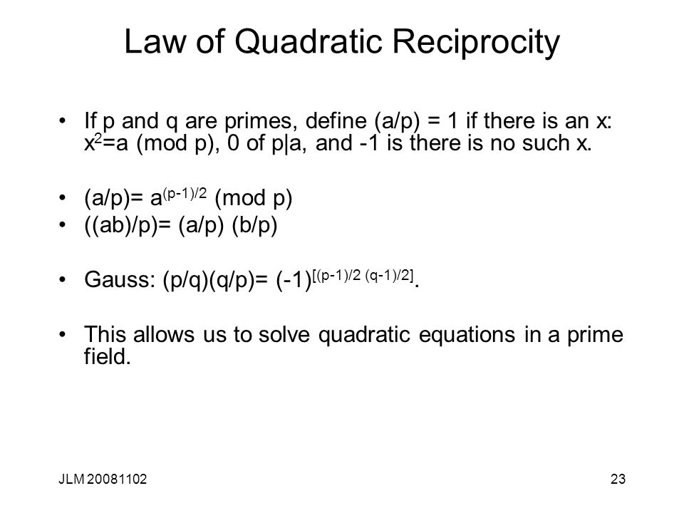 23 Law of Quadratic Reciprocity If p and q are primes, define (a/p) = 1 if there is an x: x 2 =a (mod p), 0 of p|a, and -1 is there is no such x.