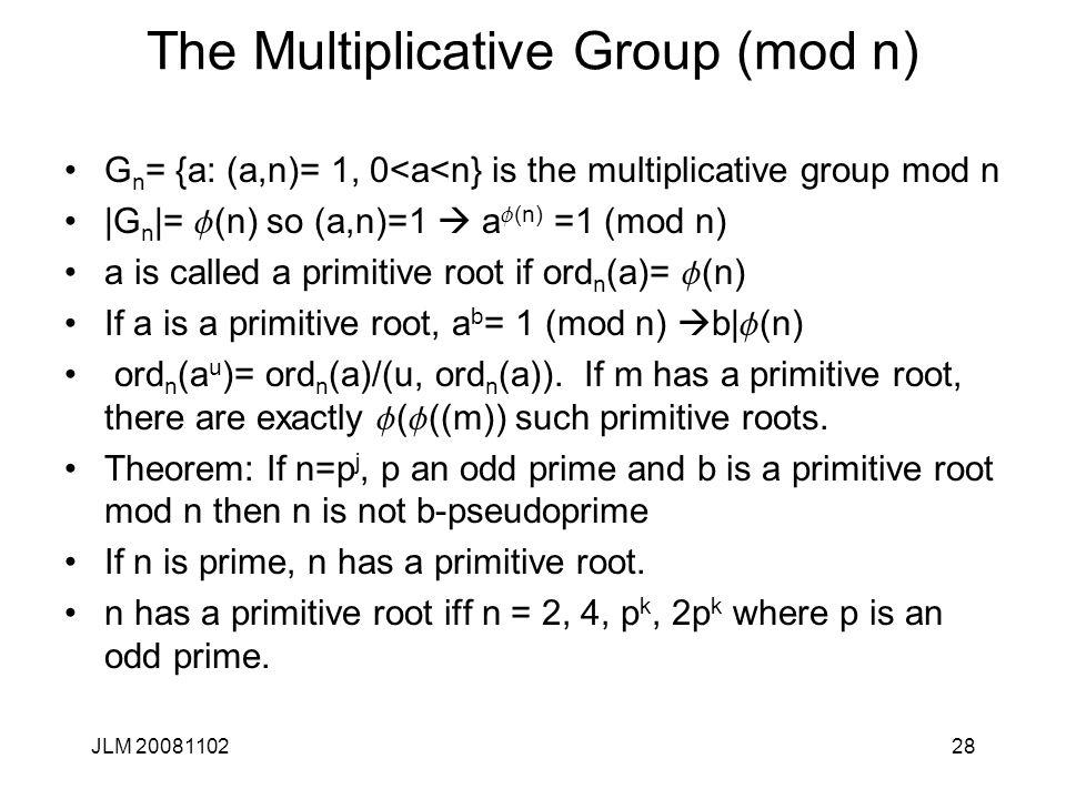 28 The Multiplicative Group (mod n) G n = {a: (a,n)= 1, 0<a<n} is the multiplicative group mod n |G n |= f (n) so (a,n)=1  a f (n) =1 (mod n) a is ca