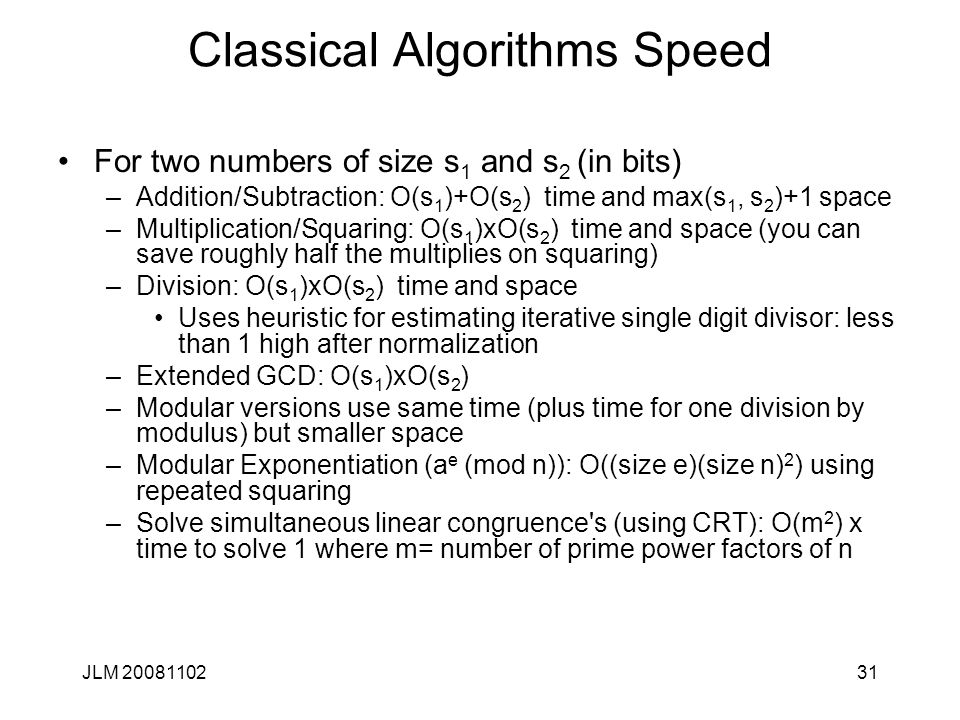 31 Classical Algorithms Speed For two numbers of size s 1 and s 2 (in bits) –Addition/Subtraction: O(s 1 )+O(s 2 ) time and max(s 1, s 2 )+1 space –Multiplication/Squaring: O(s 1 )xO(s 2 ) time and space (you can save roughly half the multiplies on squaring) –Division: O(s 1 )xO(s 2 ) time and space Uses heuristic for estimating iterative single digit divisor: less than 1 high after normalization –Extended GCD: O(s 1 )xO(s 2 ) –Modular versions use same time (plus time for one division by modulus) but smaller space –Modular Exponentiation (a e (mod n)): O((size e)(size n) 2 ) using repeated squaring –Solve simultaneous linear congruence s (using CRT): O(m 2 ) x time to solve 1 where m= number of prime power factors of n JLM 20081102