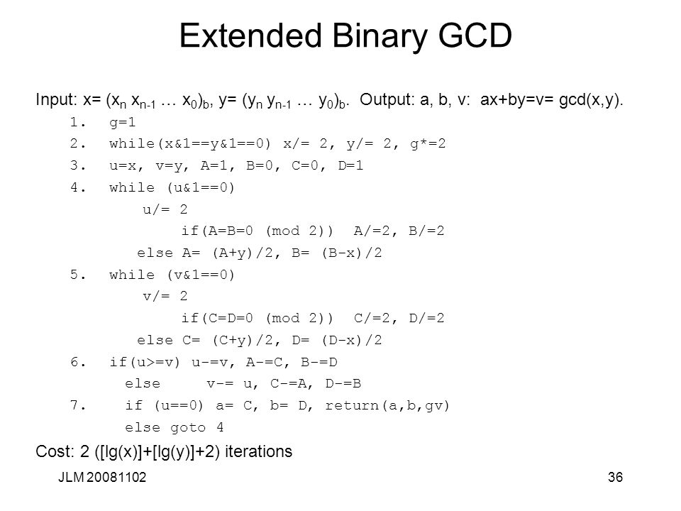 36 Extended Binary GCD Input: x= (x n x n-1 … x 0 ) b, y= (y n y n-1 … y 0 ) b. Output: a, b, v: ax+by=v= gcd(x,y). 1.g=1 2.while(x&1==y&1==0) x/= 2,
