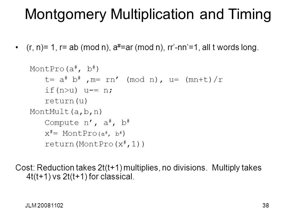 38 Montgomery Multiplication and Timing (r, n)= 1, r= ab (mod n), a # =ar (mod n), rr'-nn'=1, all t words long. MontPro(a #, b # ) t= a # b #,m= rn' (