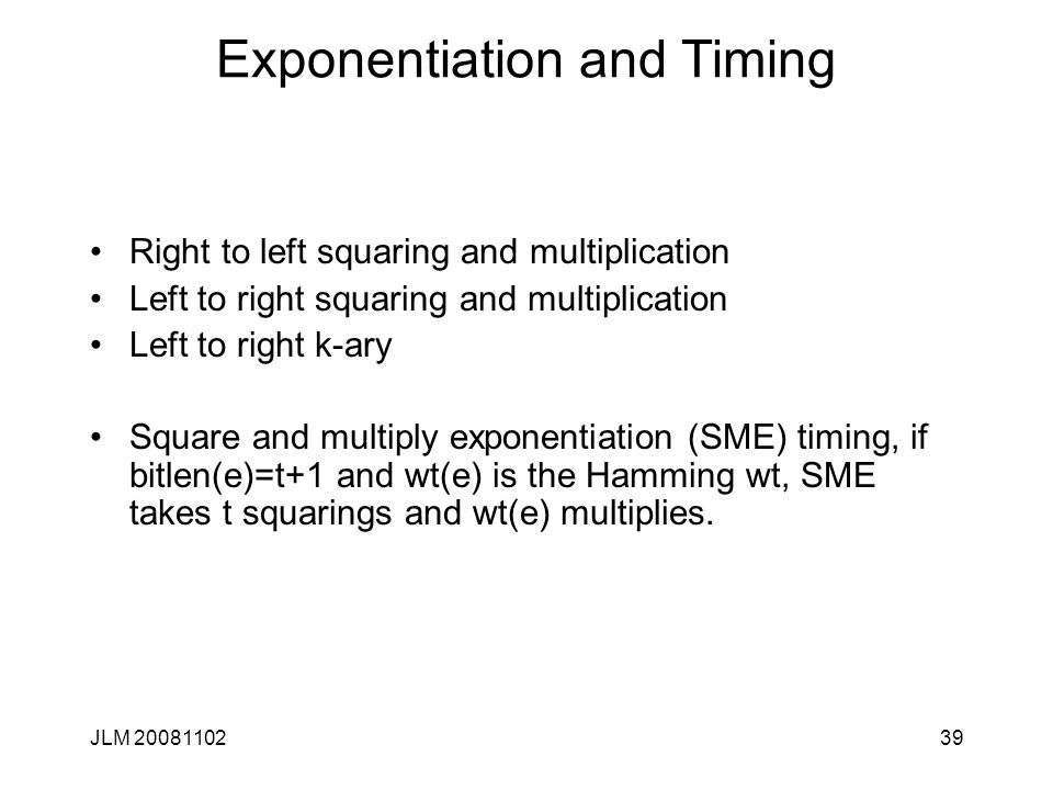 39 Exponentiation and Timing Right to left squaring and multiplication Left to right squaring and multiplication Left to right k-ary Square and multiply exponentiation (SME) timing, if bitlen(e)=t+1 and wt(e) is the Hamming wt, SME takes t squarings and wt(e) multiplies.