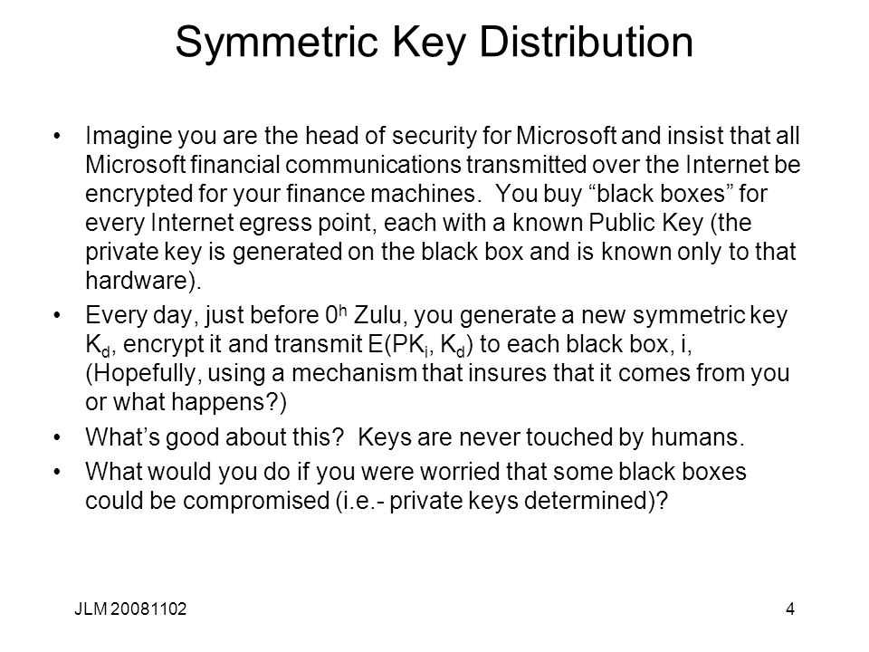 4 Symmetric Key Distribution Imagine you are the head of security for Microsoft and insist that all Microsoft financial communications transmitted over the Internet be encrypted for your finance machines.
