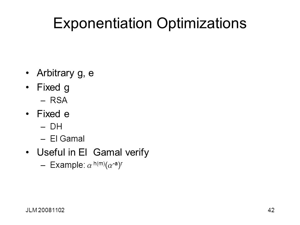 42 Exponentiation Optimizations Arbitrary g, e Fixed g –RSA Fixed e –DH –El Gamal Useful in El Gamal verify –Example: a h(m) ( a -a ) r JLM 20081102