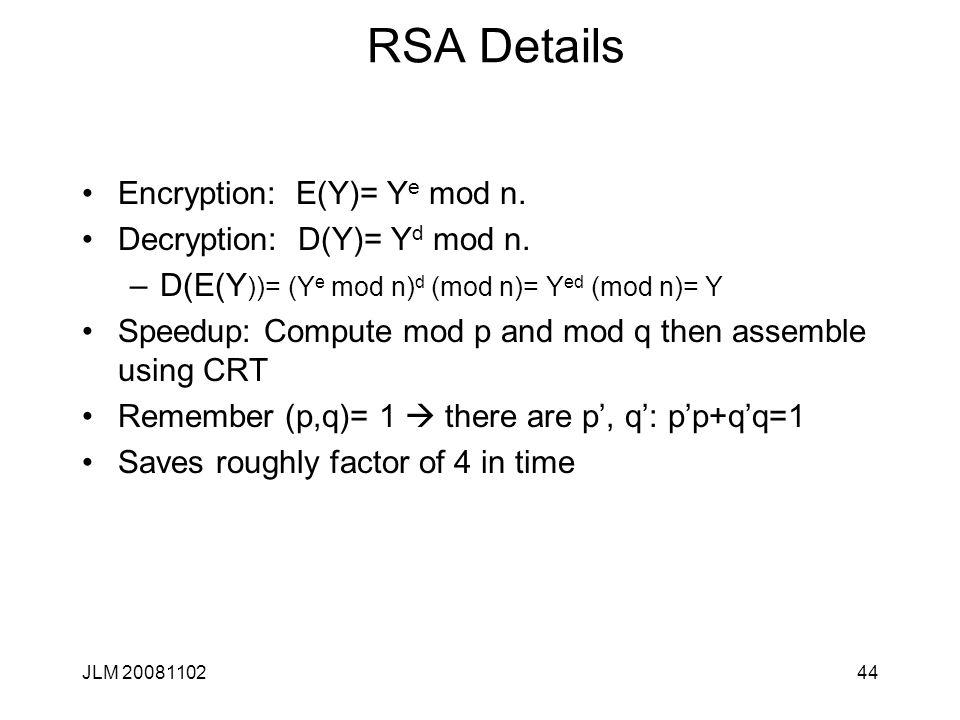 44 RSA Details Encryption: E(Y)= Y e mod n. Decryption: D(Y)= Y d mod n. –D(E(Y ))= (Y e mod n) d (mod n)= Y ed (mod n)= Y Speedup: Compute mod p and