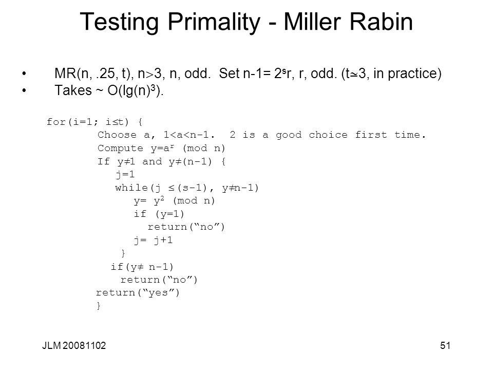 51 Testing Primality - Miller Rabin MR(n,.25, t), n > 3, n, odd. Set n-1= 2 s r, r, odd. (t  3, in practice) Takes ~ O(lg(n) 3 ). for(i=1; i £ t) { C