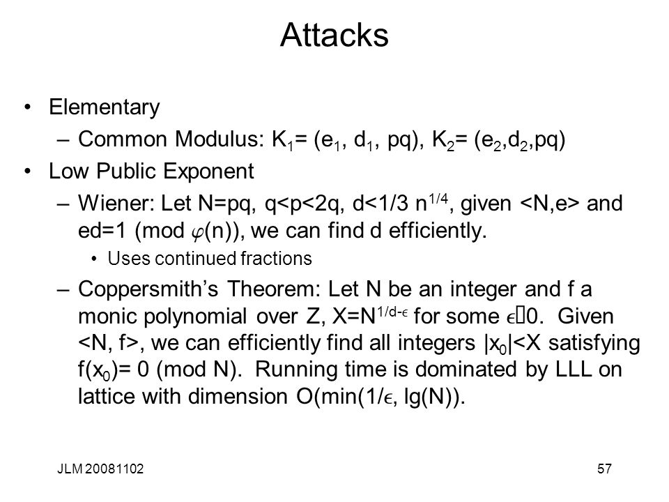 57 Attacks Elementary –Common Modulus: K 1 = (e 1, d 1, pq), K 2 = (e 2,d 2,pq) Low Public Exponent –Wiener: Let N=pq, q and ed=1 (mod j (n)), we can find d efficiently.