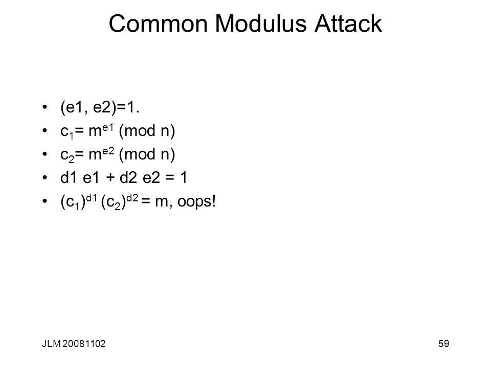 Common Modulus Attack (e1, e2)=1. c 1 = m e1 (mod n) c 2 = m e2 (mod n) d1 e1 + d2 e2 = 1 (c 1 ) d1 (c 2 ) d2 = m, oops! JLM 2008110259