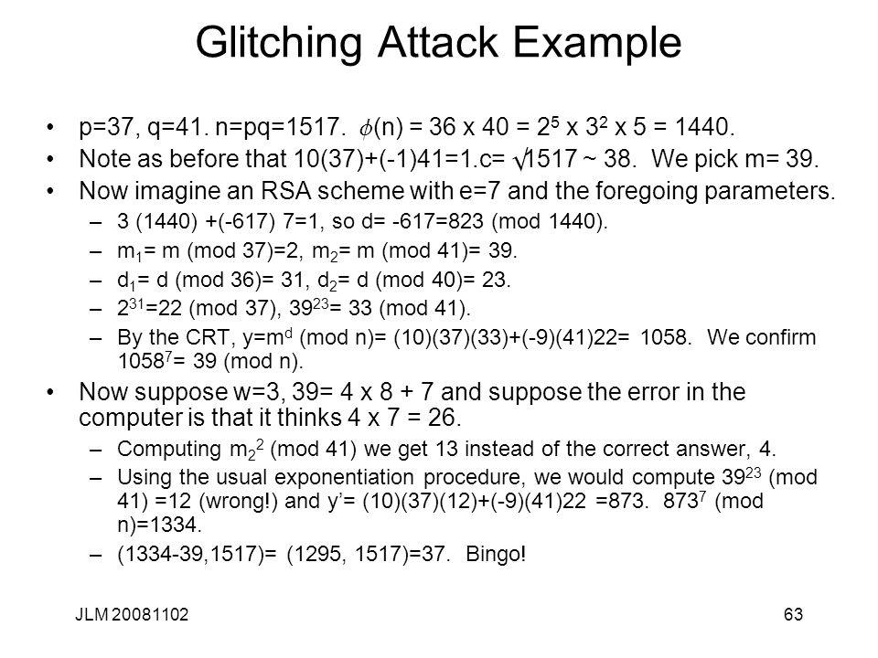 63 Glitching Attack Example p=37, q=41. n=pq=1517. f (n) = 36 x 40 = 2 5 x 3 2 x 5 = 1440. Note as before that 10(37)+(-1)41=1.c= Ö 1517 ~ 38. We pick