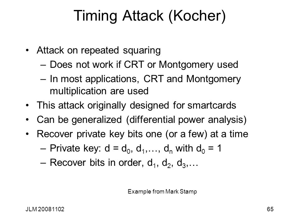 Timing Attack (Kocher) Attack on repeated squaring –Does not work if CRT or Montgomery used –In most applications, CRT and Montgomery multiplication are used This attack originally designed for smartcards Can be generalized (differential power analysis) Recover private key bits one (or a few) at a time –Private key: d = d 0, d 1,…, d n with d 0 = 1 –Recover bits in order, d 1, d 2, d 3,… JLM 2008110265 Example from Mark Stamp