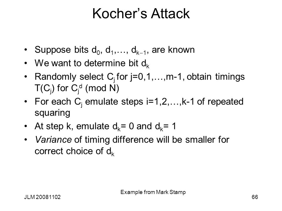 Kocher's Attack Suppose bits d 0, d 1,…, d k  1, are known We want to determine bit d k Randomly select C j for j=0,1,…,m-1, obtain timings T(C j ) for C j d (mod N) For each C j emulate steps i=1,2,…,k-1 of repeated squaring At step k, emulate d k = 0 and d k = 1 Variance of timing difference will be smaller for correct choice of d k JLM 2008110266 Example from Mark Stamp