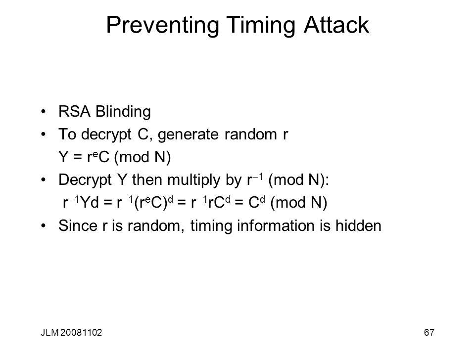 Preventing Timing Attack RSA Blinding To decrypt C, generate random r Y = r e C (mod N) Decrypt Y then multiply by r  1 (mod N): r  1 Yd = r  1 (r