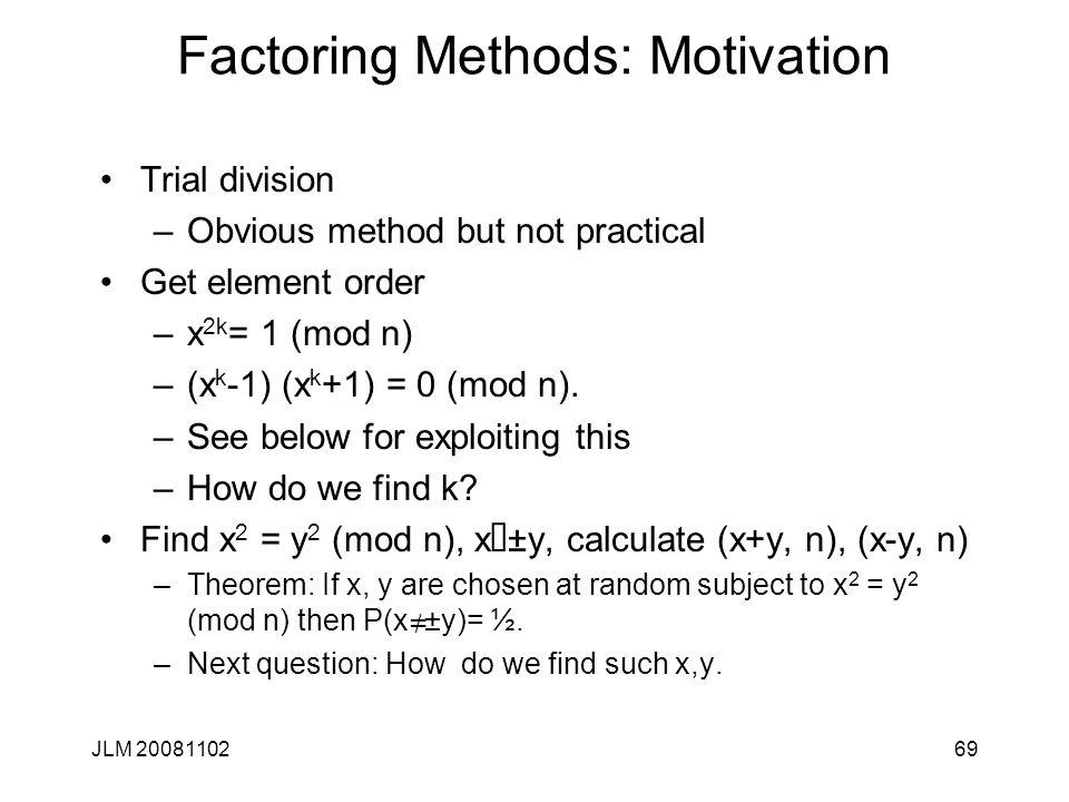 Factoring Methods: Motivation Trial division –Obvious method but not practical Get element order –x 2k = 1 (mod n) –(x k -1) (x k +1) = 0 (mod n). –Se