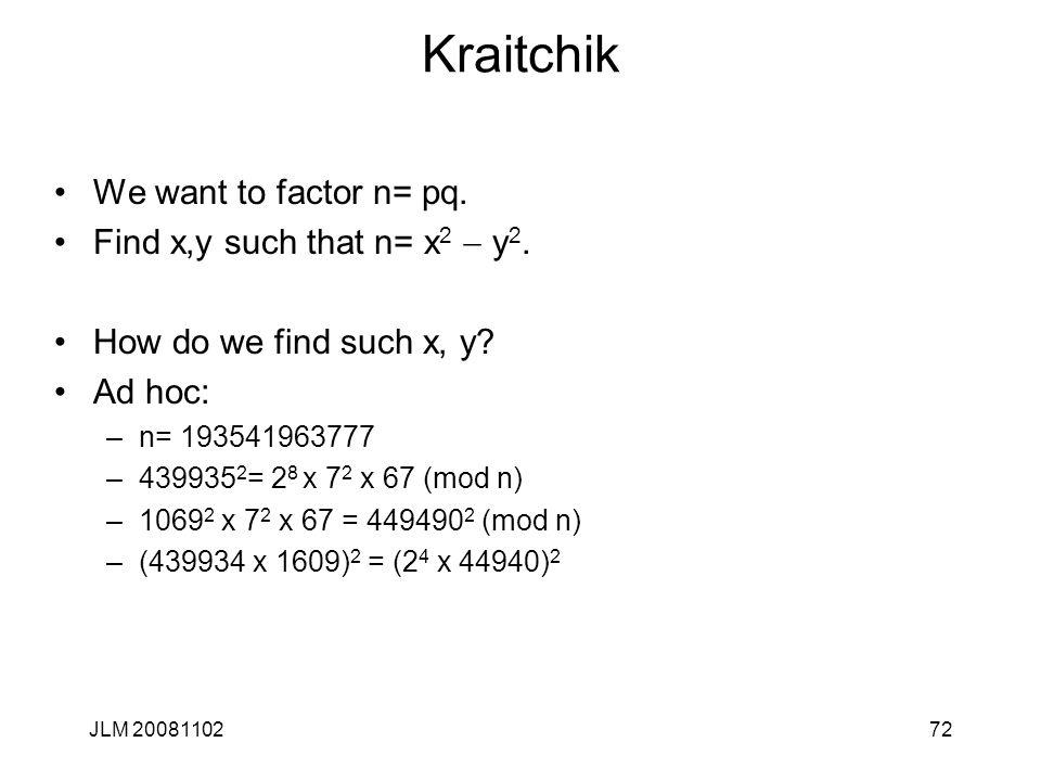 Kraitchik We want to factor n= pq. Find x,y such that n= x 2  y 2. How do we find such x, y? Ad hoc: –n= 193541963777 –439935 2 = 2 8 x 7 2 x 67 (mod