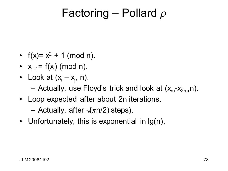 73 Factoring – Pollard r f(x)= x 2 + 1 (mod n). x i+1 = f(x i ) (mod n). Look at (x i – x j, n). –Actually, use Floyd's trick and look at (x m -x 2m,n