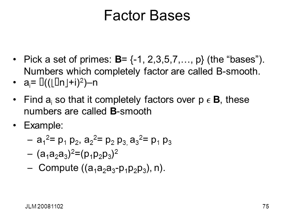 75 Factor Bases Pick a set of primes: B= {-1, 2,3,5,7,…, p} (the bases ).