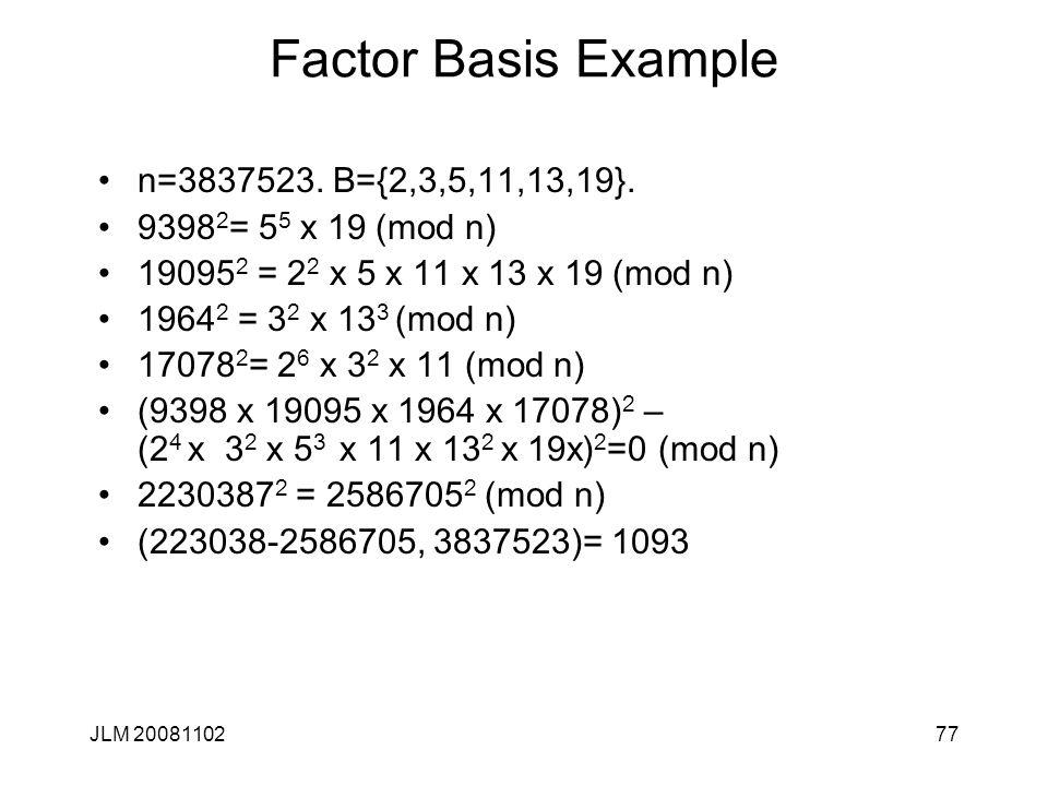77 Factor Basis Example n=3837523. B={2,3,5,11,13,19}. 9398 2 = 5 5 x 19 (mod n) 19095 2 = 2 2 x 5 x 11 x 13 x 19 (mod n) 1964 2 = 3 2 x 13 3 (mod n)