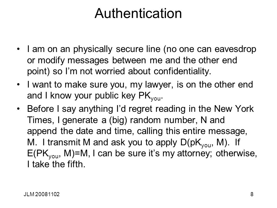 8 Authentication I am on an physically secure line (no one can eavesdrop or modify messages between me and the other end point) so I'm not worried about confidentiality.