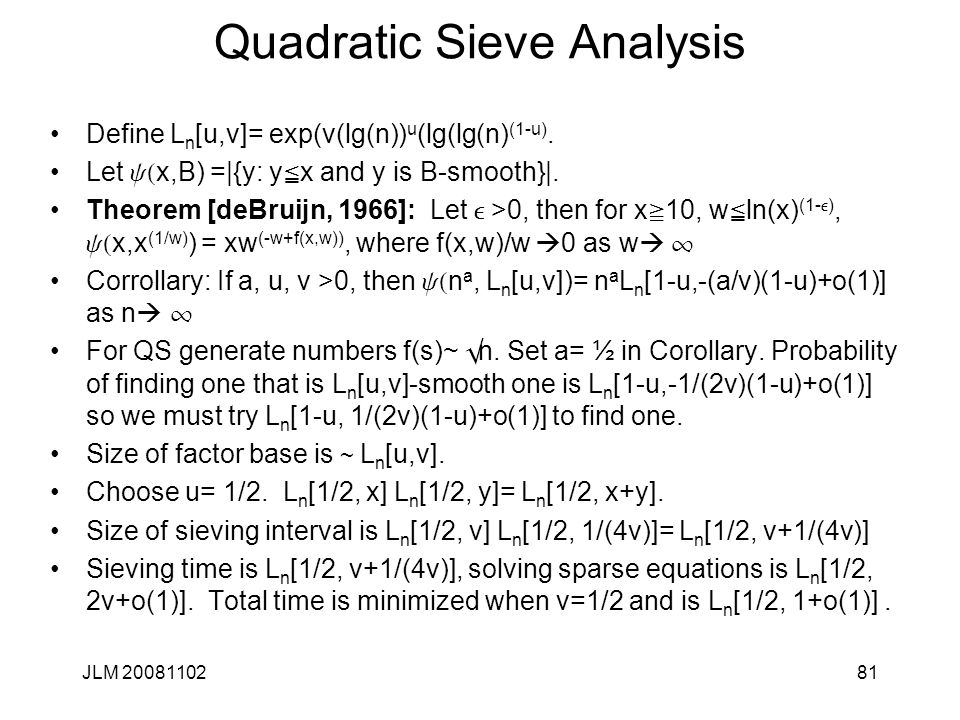 81 Quadratic Sieve Analysis Define L n [u,v]= exp(v(lg(n)) u (lg(lg(n) (1-u). Let y( x,B) =|{y: y  x and y is B-smooth}|. Theorem [deBruijn, 1966]: L