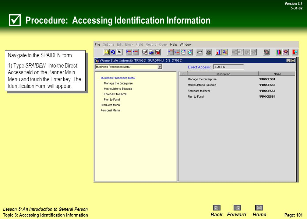 Page: 100 BackForwardHome Version # Page: 100 Version 3.4 5-31-02 Topic 3: Accessing Identification Information  Lesson 5: An Introduction to General Person Topic 3: Accessing Identification Information The Identification Form (SPAIDEN) is used to capture both biographic and demographic information for all entities associated with the institution.