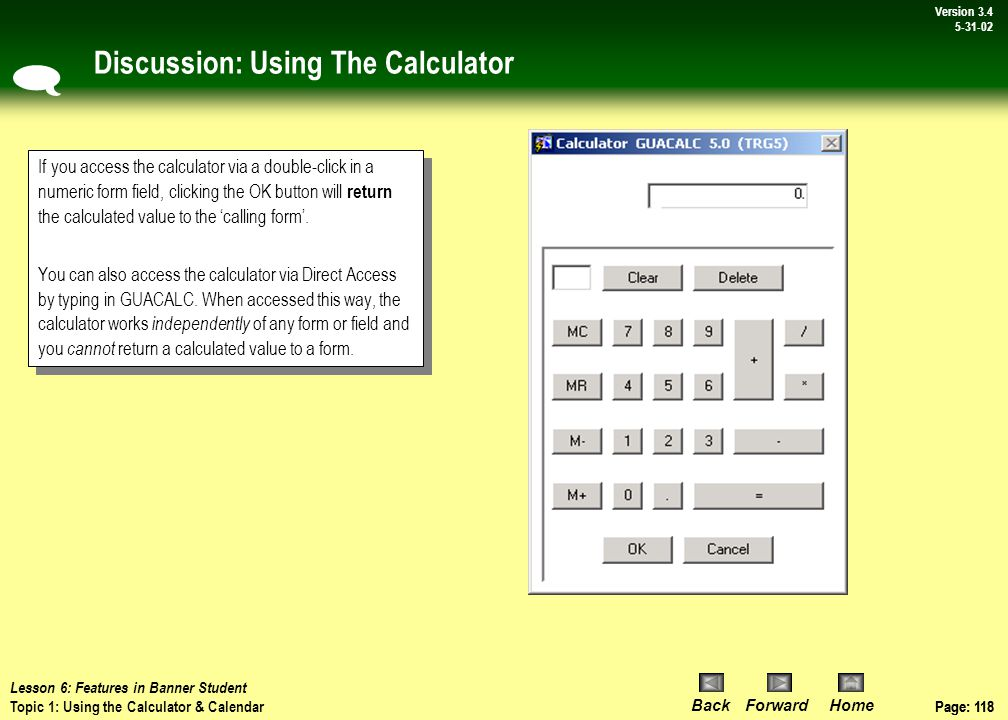 Page: 117 BackForwardHome Version # Page: 117 Version 3.4 5-31-02 Topic 1: Using the Calculator and Calendar Banner's calculator and calendar functions are conveniently connected to related fields within every Banner form.