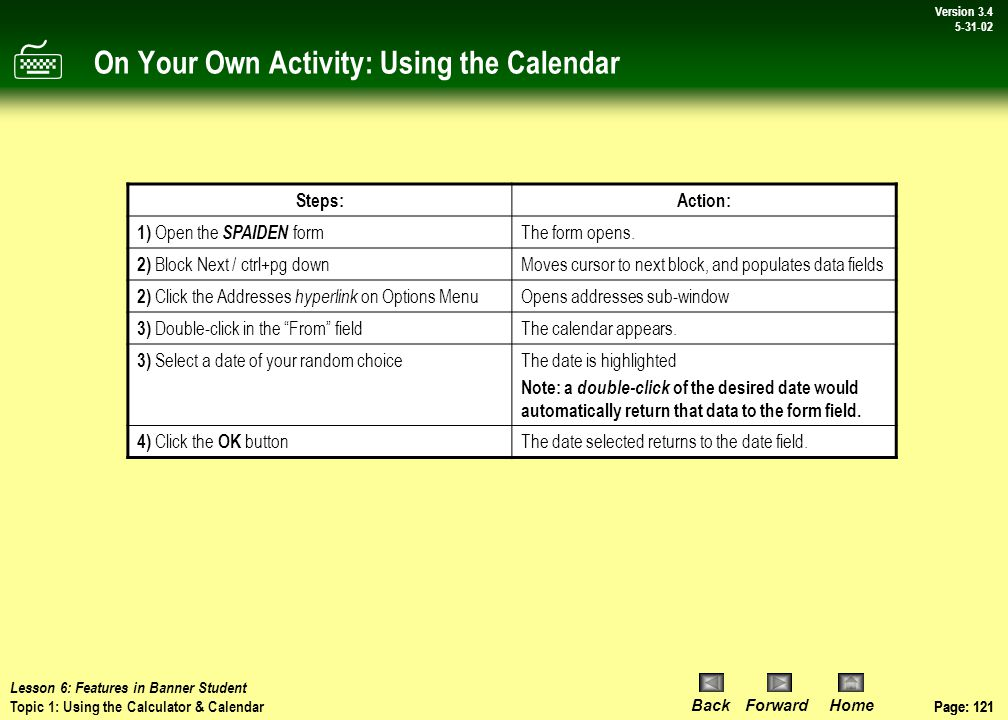 Page: 120 BackForwardHome Version # Page: 120 Version 3.4 5-31-02 Procedure: Using the Calendar Procedure: In a Banner form: 1.Place the cursor in a date field 2.Double-click in the date field to open the calendar 3.Select a date 4.Click OK to populate the date field with the selected date Here we've used the SOAHOLD form to illustrate these steps.