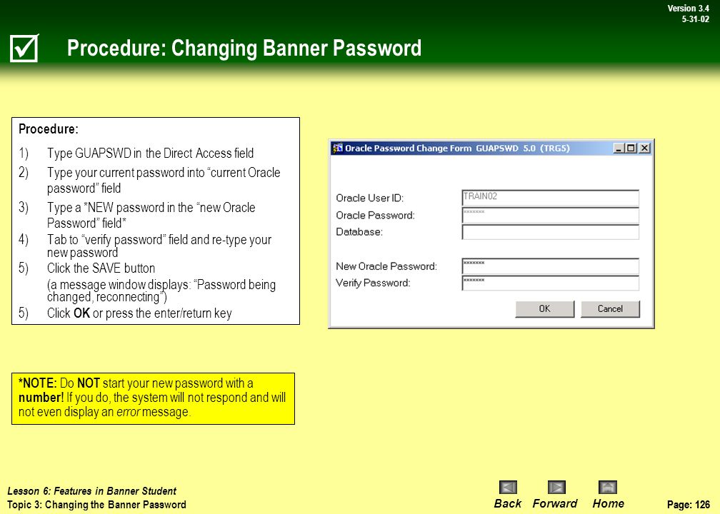 Page: 125 BackForwardHome Version # Page: 125 Version 3.4 5-31-02 Topic 3: Changing Banner Password  There are a number of reasons why you might want to change your Banner password, so here's the procedure to use… NOTE: You CAN make your Banner (Oracle) password the same as the password you use for WSU e-mail, as long as it does not start with a number.