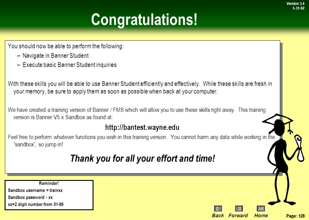 Page: 127 BackForwardHome Version # Page: 127 Version 3.4 5-31-02 Review: Features in HRMS In this lesson you learned how to do the following: Use the calculator function of Banner Student (Topic 1) Use the calendar function of Banner Student (Topic 1) Customize form display options (Topic 2) Change your Banner user password (Topic 3) In this lesson you learned how to do the following: Use the calculator function of Banner Student (Topic 1) Use the calendar function of Banner Student (Topic 1) Customize form display options (Topic 2) Change your Banner user password (Topic 3)  Lesson 6: Features in Banner Student Lesson Review