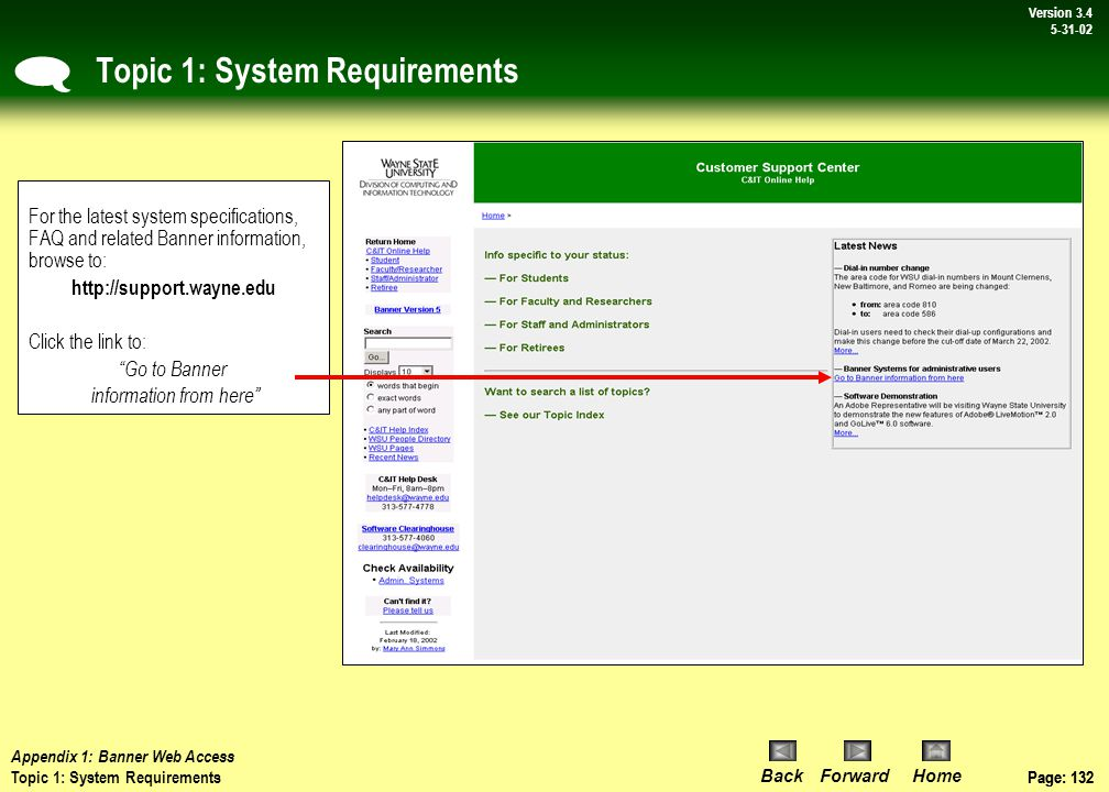 Page: 131 BackForwardHome Version # Page: 131 Version 3.4 5-31-02 Appendix 1: System Requirements System requirements for running Banner Web FMS 5.x Browser: Internet Explorer (IE) version 5.5*, service pack 2, or Internet Explorer 6.0 CPU: Pentium with 100–133 MHz or higher processing speed RAM: 64 MB or more, depending on use of other software, such as Microsoft Office Free Hard Drive Space: 20 MB * If you are not sure which Web browser version you are using, click on the Help pull down menu at the top of the browser window and select About...