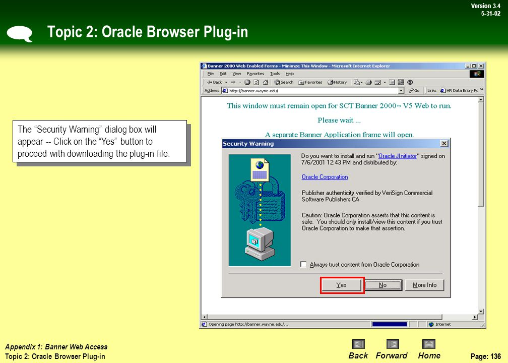 Page: 135 BackForwardHome Version # Page: 135 Version 3.4 5-31-02 Topic 2: Oracle Browser Plug-in With this first visit to the WSU Banner access page, a process will automatically start to download and install a piece of software that will allow your browser to properly run Banner.