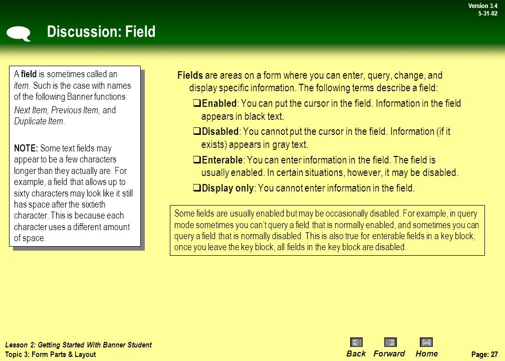 Page: 26 BackForwardHome Version # Page: 26 Version 3.4 5-31-02 Topic 3: Form Parts and Layout What you will learn in this topic: Building blocks of a form: –Fields –Records The layout of an Banner Student form Information displayed on the title bar Types of blocks within an Banner Student forms –Key block –Other blocks Data is entered into forms within Banner Student/Banner.