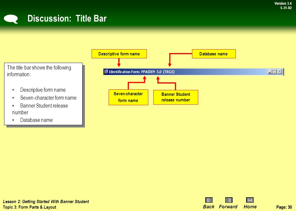 Page: 29 BackForwardHome Version # Page: 29 Version 3.4 5-31-02 Discussion: Form Layout Title Bar: Contains the full form & 7-character form names, version number of Banner Student and database name.