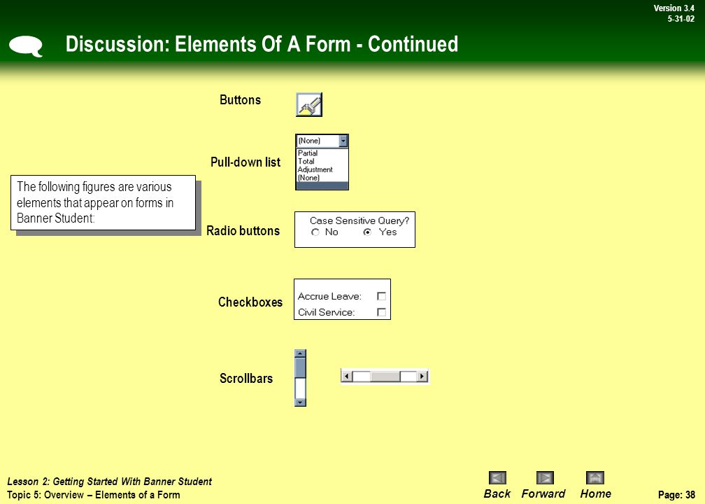 Page: 37 BackForwardHome Version # Page: 37 Version 3.4 5-31-02 Topic 5: Elements Of A Form Forms in Banner have many different and helpful elements to them.